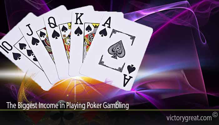 The Biggest Income in Playing Poker Gambling